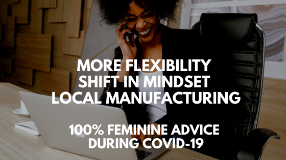 More flexibility, Shift in mindset, local manufacturing // 100% feminine advice during Covid-19